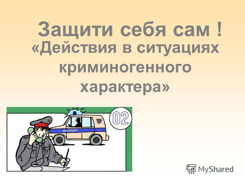 «Действия в ситуациях криминогенного характера» Защити себя сам !