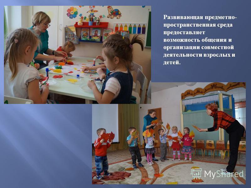 Развивающая предметно - пространственная среда предоставляет возможность общения и организации совместной деятельности взрослых и детей.