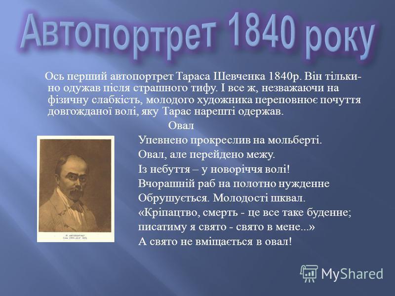 Ось перший автопортрет Тараса Шевченка 1840 р. Він тільки - но одужав після страшного тифу. І все ж, незважаючи на фізичну слабкість, молодого художника переповнює почуття довгожданої волі, яку Тарас нарешті одержав. Овал Упевнено прокреслив на мольб