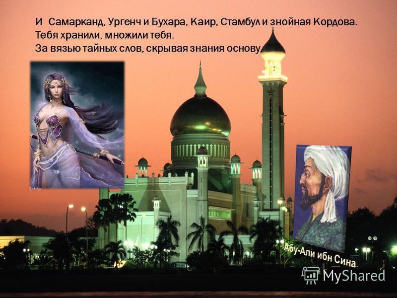 И Самарканд, Ургенч и Бухара, Каир, Стамбул и знойная Кордова. Тебя хранили, множили тебя. За вязью тайных слов, скрывая знания основу.