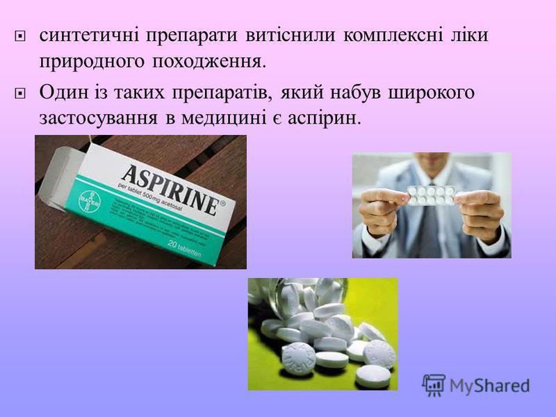 синтетичні препарати витіснили комплексні ліки природного походження. Один із таких препаратів, який набув широкого застосування в медицині є аспірин.