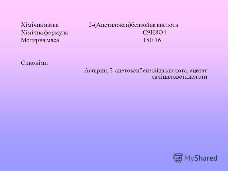 Хімічна назва 2-( Ацетилокси ) бензойна кислота Хімічна формула C9H8O4 Молярна маса 180.16 Синоніми Аспірин, 2- ацетоксибензойна кислота, ацетат саліцилової кислоти