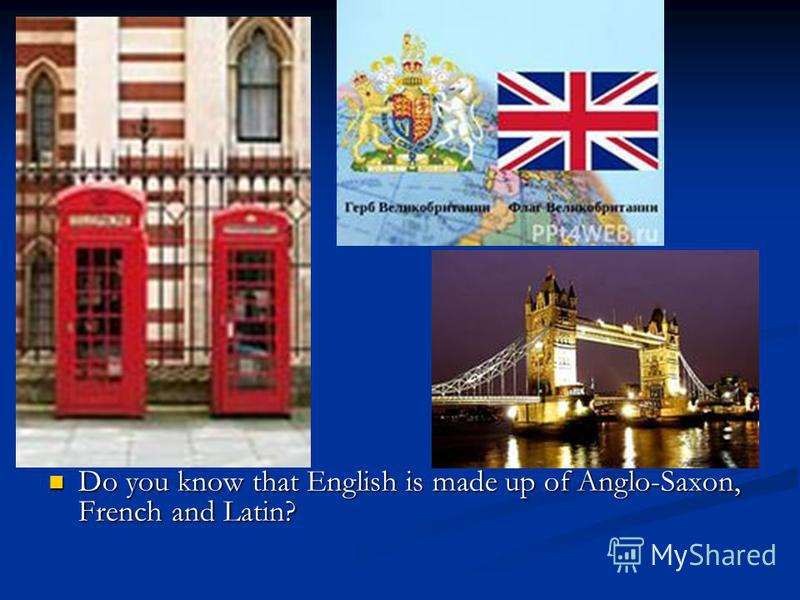 Do you know that English is made up of Anglo-Saxon, French and Latin?