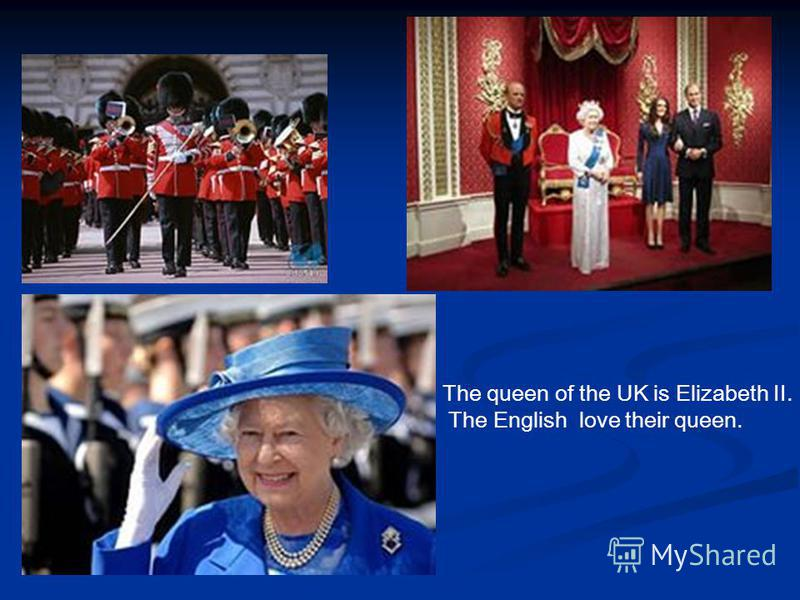 The queen of the UK is Elizabeth II. The English love their queen.