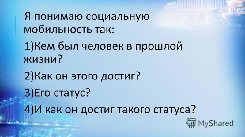 Я понимаю социальную мобильность так : 1) Кем был человек в прошлой жизни ? 2) Как он этого достиг ? 3) Его статус ? 4) И как он достиг такого статуса ?
