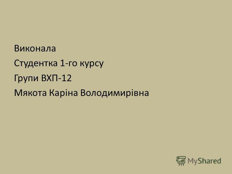Виконала Студентка 1-го курсу Групи ВХП-12 Мякота Каріна Володимирівна