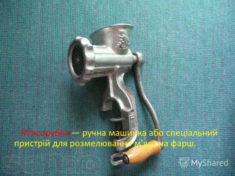 М'ясорубка ручна машинка або спеціальний пристрій для розмелювання м'яса на фарш.