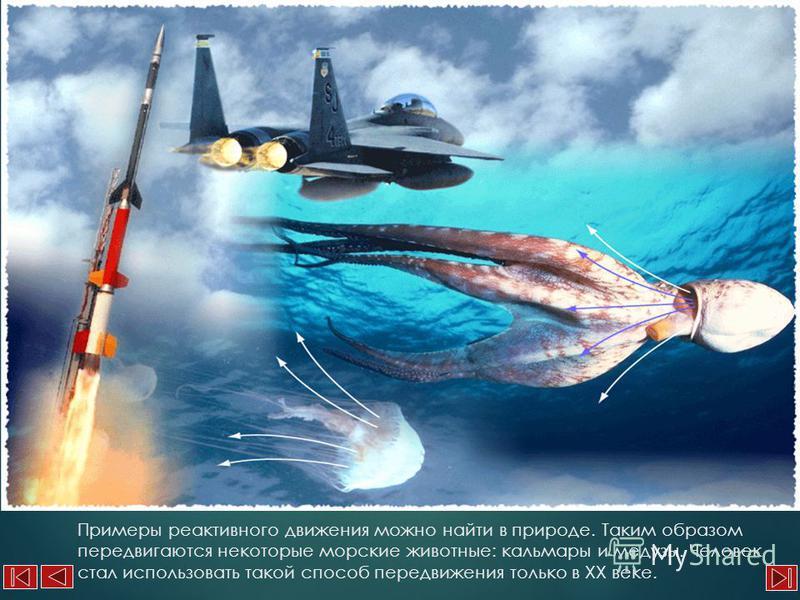 Примеры реактивного движения можно найти в природе. Таким образом передвигаются некоторые морские животные: кальмары и медузы. Человек стал использовать такой способ передвижения только в XX веке.