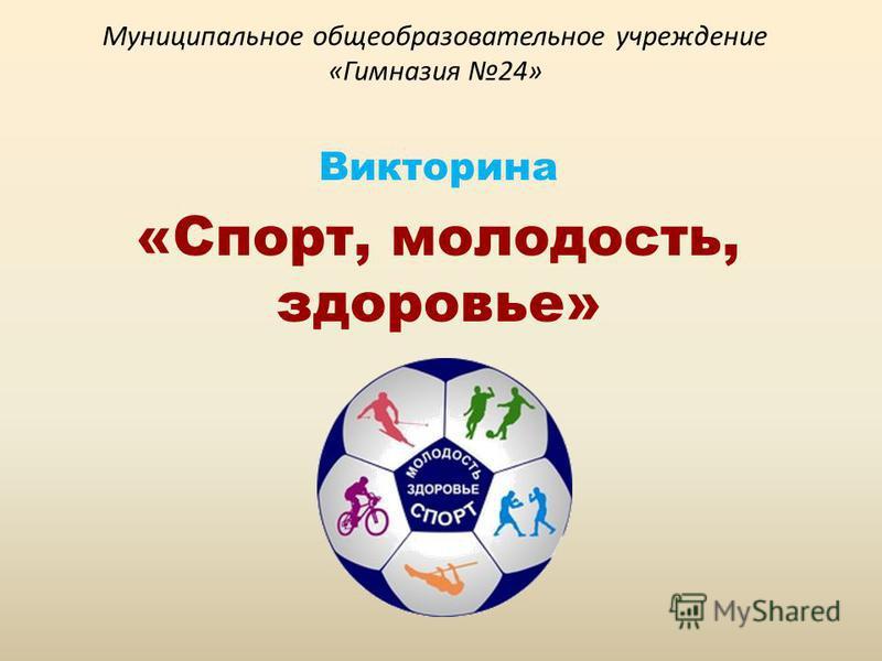 Муниципальное общеобразовательное учреждение «Гимназия 24» Викторина «Спорт, молодость, здоровье»