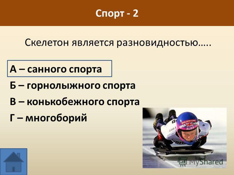 Скелетон является разновидностью….. А – санного спорта Б – горнолыжного спорта В – конькобежного спорта Г – многоборий Спорт - 2