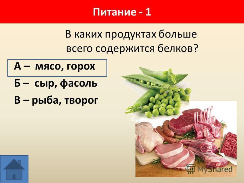 В каких продуктах больше всего содержится белков? А – мясо, горох Б – сыр, фасоль В – рыба, творог Питание - 1