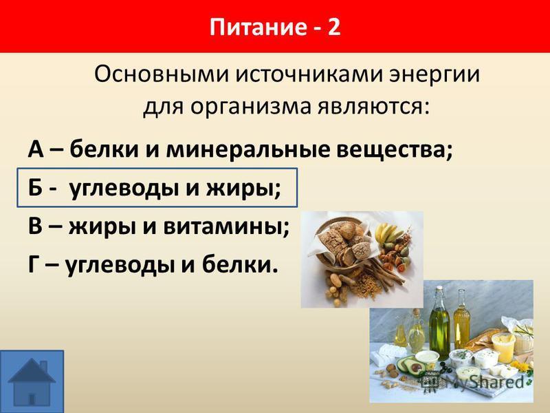 Основными источниками энергии для организма являются: А – белки и минеральные вещества; Б - углеводы и жиры; В – жиры и витамины; Г – углеводы и белки. Питание - 2
