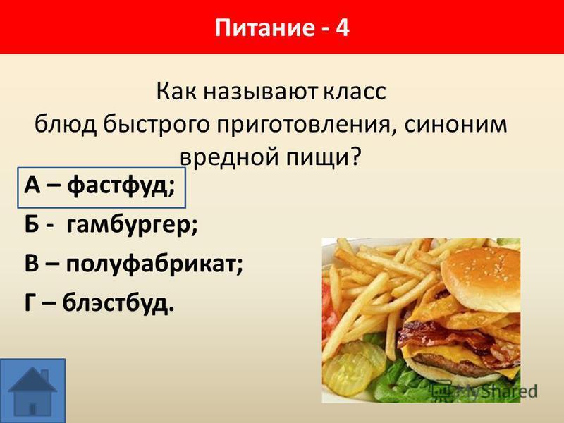 Питание - 4 Как называют класс блюд быстрого приготовления, синоним вредной пищи? А – фастфуд; Б - гамбургер; В – полуфабрикат; Г – блэстбуд.