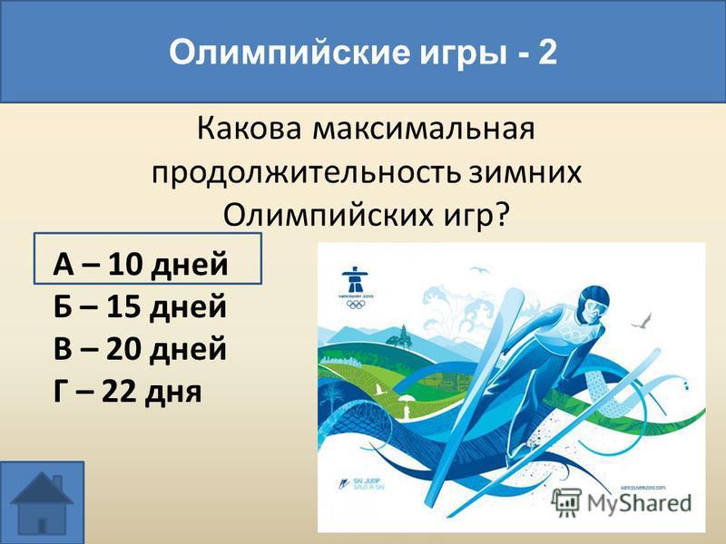 Какова максимальная продолжительность зимних Олимпийских игр? Олимпийские игры - 2 А – 10 дней Б – 15 дней В – 20 дней Г – 22 дня