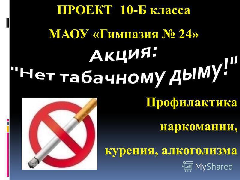 Профилактика наркомании, курения, алкоголизма ПРОЕКТ 10-Б класса МАОУ «Гимназия 24»