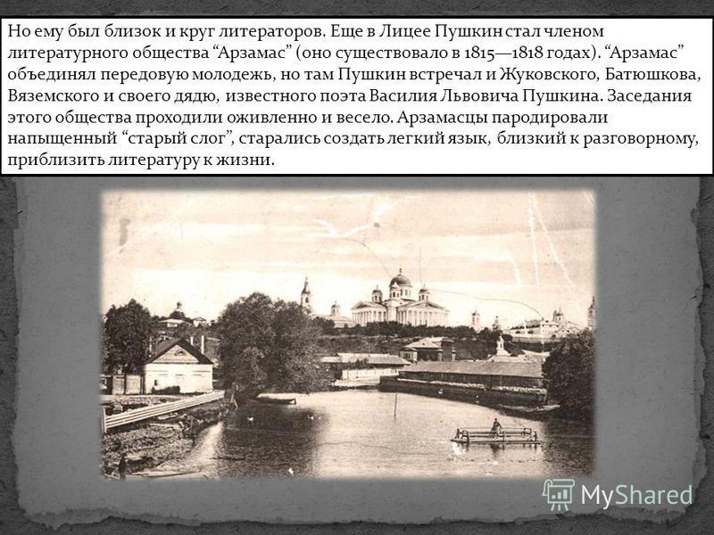 Но ему был близок и круг литераторов. Еще в Лицее Пушкин стал членом литературного общества Арзамас (оно существовало в 18151818 годах). Арзамас объединял передовую молодежь, но там Пушкин встречал и Жуковского, Батюшкова, Вяземского и своего дядю, и