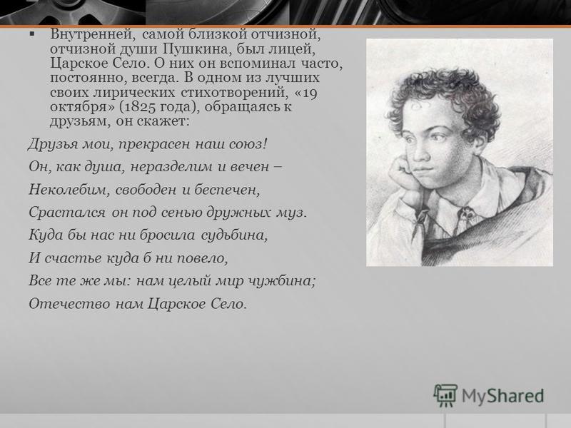 Внутренней, самой близкой отчизной, отчизной души Пушкина, был лицей, Царское Село. О них он вспоминал часто, постоянно, всегда. В одном из лучших своих лирических стихотворений, «19 октября» (1825 года), обращаясь к друзьям, он скажет: Друзья мои, п