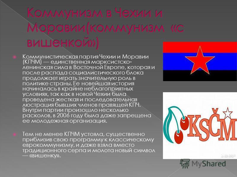 Коммунистическая партия Чехии и Моравии (КПЧМ) единственная марксистско- ленинская сила в Восточной Европе, которая и после распада социалистического блока продолжает играть значительную роль в политике страны. Ее новейшая история начиналась в крайне