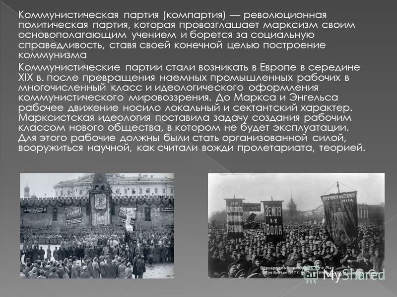 Коммунистическая партия (компартия) революционная политическая партия, которая провозглашает марксизм своим основополагающим учением и борется за социальную справедливость, ставя своей конечной целью построение коммунизма Коммунистические партии стал