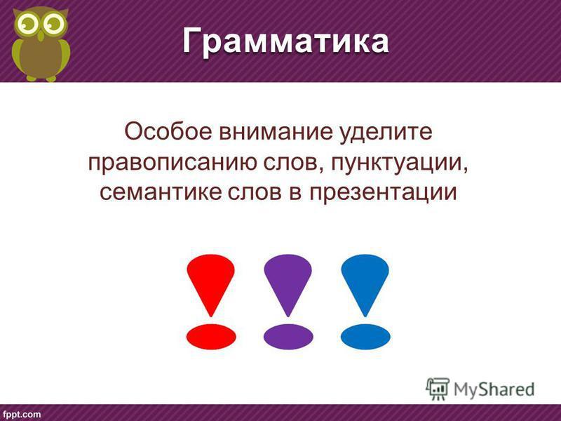 Грамматика Особое внимание уделите правописанию слов, пунктуации, семантике слов в презентации