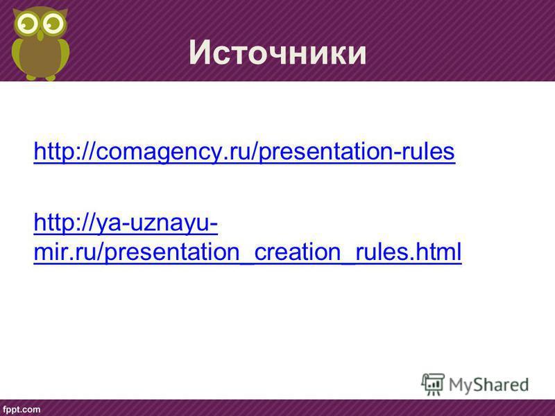 Источники http://comagency.ru/presentation-rules http://ya-uznayu- mir.ru/presentation_creation_rules.html