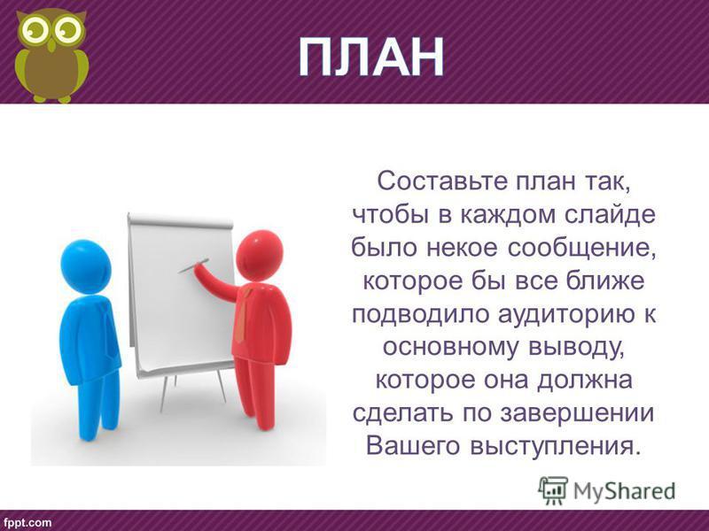 Составьте план так, чтобы в каждом слайде было некое сообщение, которое бы все ближе подводило аудиторию к основному выводу, которое она должна сделать по завершении Вашего выступления.