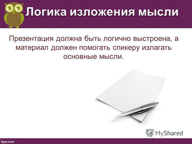 Логика изложения мысли Презентация должна быть логично выстроена, а материал должен помогать спикеру излагать основные мысли.