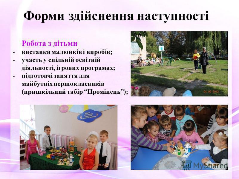 Робота з дітьми -виставки малюнків і виробів; -участь у спільній освітній діяльності, ігрових програмах; -підготовчі заняття для майбутніх першокласників (пришкільний табір Промінець); Форми здійснення наступності