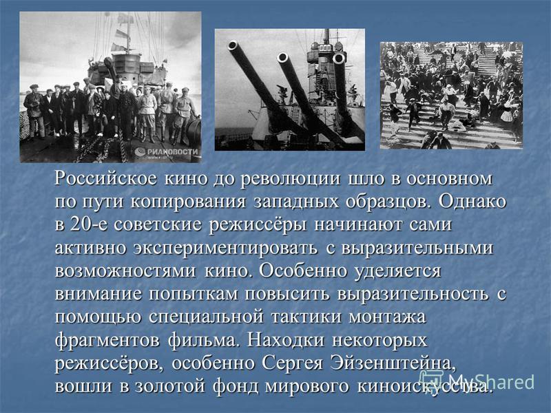 Российское кино до революции шло в основном по пути копирования западных образцов. Однако в 20-е советские режиссёры начинают сами активно экспериментировать с выразительными возможностями кино. Особенно уделяется внимание попыткам повысить выразител