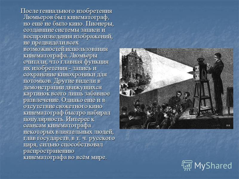 После гениального изобретения Люмьеров был кинематограф, но ещё не было кино. Пионеры, создавшие системы записи и воспроизведения изображений, не предвидели всех возможностей использования кинематографа. Люмьеры считали, что главная функция их изобре