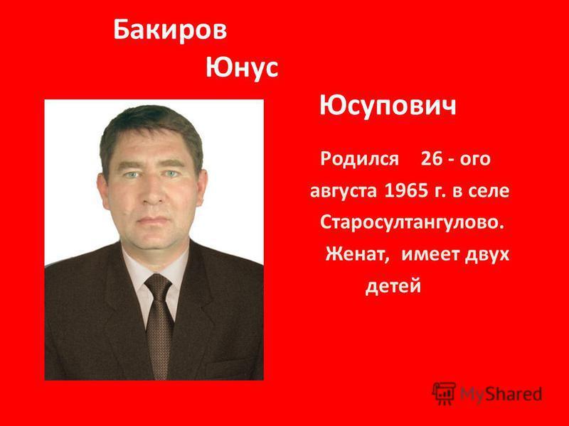 Бакиров Юнус Юсупович Родился 26 - ого августа 1965 г. в селе Старосултангулово. Женат, имеет двух детей