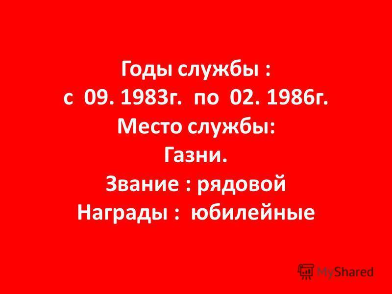 Годы службы : с 09. 1983 г. по 02. 1986 г. Место службы: Газни. Звание : рядовой Награды : юбилейные