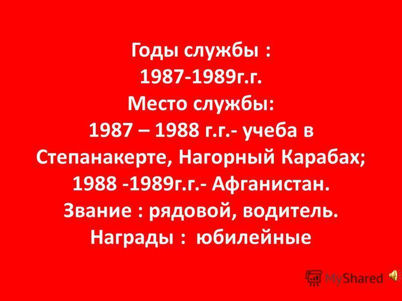 Годы службы : 1987-1989 г.г. Место службы: 1987 – 1988 г.г.- учеба в Степанакерте, Нагорный Карабах; 1988 -1989 г.г.- Афганистан. Звание : рядовой, водитель. Награды : юбилейные