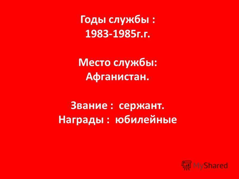 Годы службы : 1983-1985 г.г. Место службы: Афганистан. Звание : сержант. Награды : юбилейные