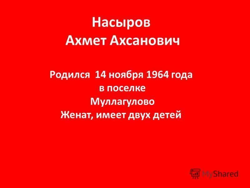 Насыров Ахмет Ахсанович Родился 14 ноября 1964 года в поселке Муллагулово Женат, имеет двух детей