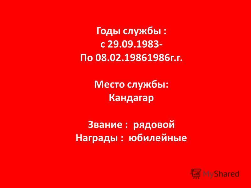 Годы службы : с 29.09.1983- По 08.02.19861986 г.г. Место службы: Кандагар Звание : рядовой Награды : юбилейные