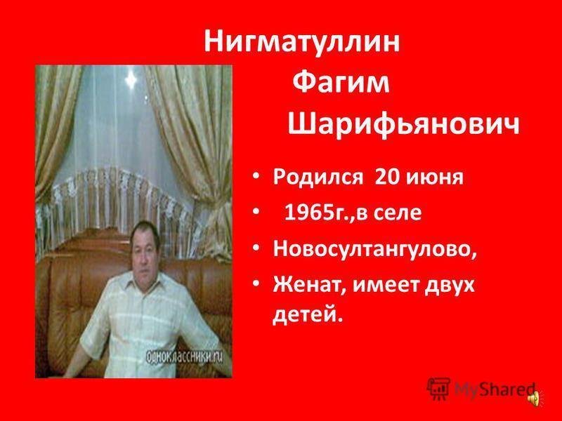 Нигматуллин Фагим Шарифьянович Родился 20 июня 1965 г.,в селе Новосултангулово, Женат, имеет двух детей.