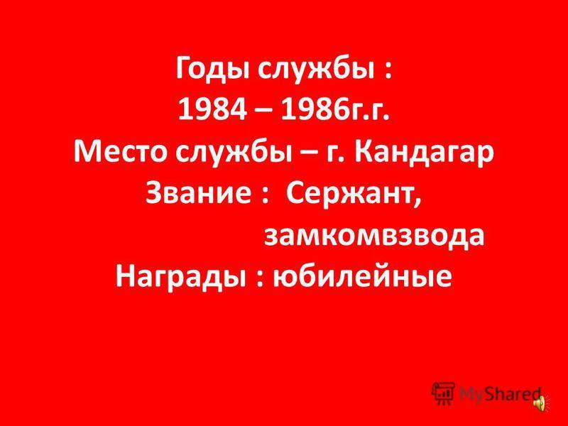 Годы службы : 1984 – 1986 г.г. Место службы – г. Кандагар Звание : Сержант, замкомвзвода Награды : юбилейные