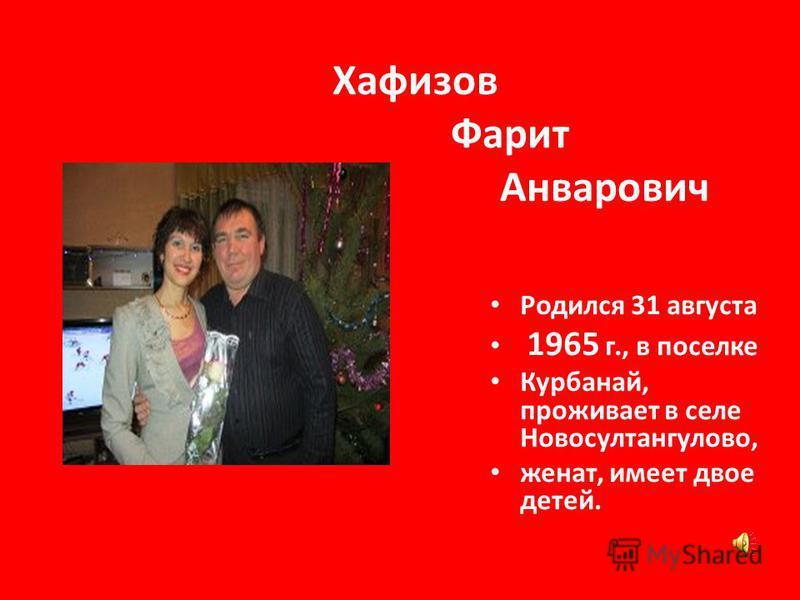 Хафизов Фарит Анварович Родился 31 августа 1965 г., в поселке Курбанай, проживает в селе Новосултангулово, женат, имеет двое детей.