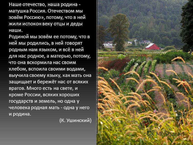Наше отечество, наша родина - матушка Россия. Отечеством мы зовём Россию», потому, что в ней жили испокон веку отцы и деды наши. Родиной мы зовём ее потому, что в ней мы родились, в ней говорят родным нам языком, и всё в ней для нас родное, а матерью