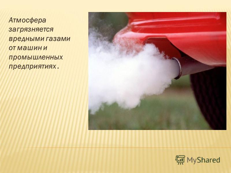 Атмосфера загрязняется вредными газами от машин и промышленных предприятиях.