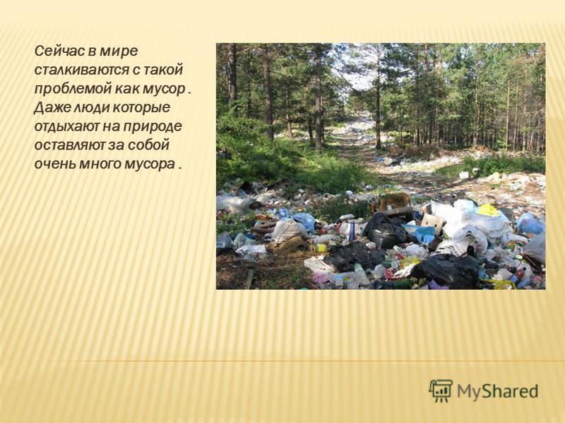 Сейчас в мире сталкиваются с такой проблемой как мусор. Даже люди которые отдыхают на природе оставляют за собой очень много мусора.