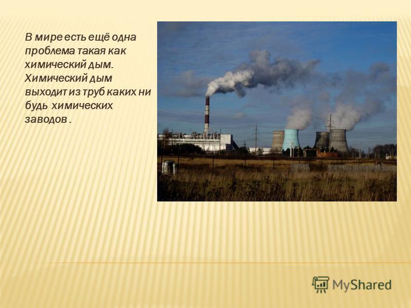 В мире есть ещё одна проблема такая как химический дым. Химический дым выходит из труб каких ни будь химических заводов.