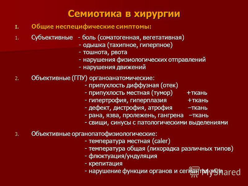 Семиотика в хирургии I. Общие неспецифические симптомы: 1. Субъективные - боль (соматогенная, вегетативная) - одышка (тахипноэ, гиперпноэ) - одышка (тахипноэ, гиперпноэ) - тошнота, рвота - тошнота, рвота - нарушения физиологических отправлений - нару