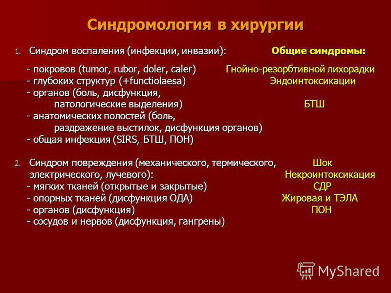Синдромология в хирургии 1. Синдром воспаления (инфекции, инвазии): Общие синдромы: - покровов (tumor, rubor, doler, caler) Гнойно-резорбтивной лихорадки - покровов (tumor, rubor, doler, caler) Гнойно-резорбтивной лихорадки - глубоких структур (+func
