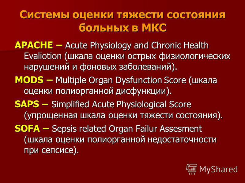 Системы оценки тяжести состояния больных в МКС APACHE – Acute Physiology and Chronic Health Evaliotion (шкала оценки острых физиологических нарушений и фоновых заболеваний). MODS – Multiple Organ Dysfunction Score (шкала оценки полиорганной дисфункци