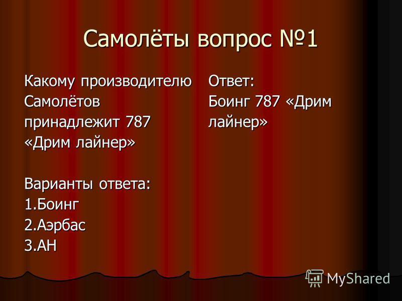 Самолёты вопрос 1 Какому производителю Самолётов принадлежит 787 «Дрим лайнер» Варианты ответа: 1.Боинг 2.Аэрбас 3.АНОтвет: Боинг 787 «Дрим лайнер»
