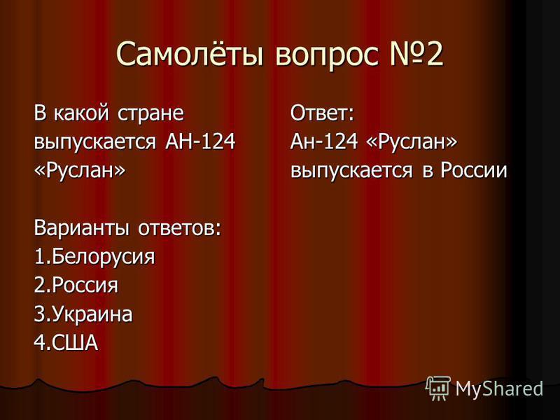 Самолёты вопрос 2 В какой стране выпускается АН-124 «Руслан» Варианты ответов: 1.Белорусия 2.Россия 3.Украина 4.СШАОтвет: Ан-124 «Руслан» выпускается в России