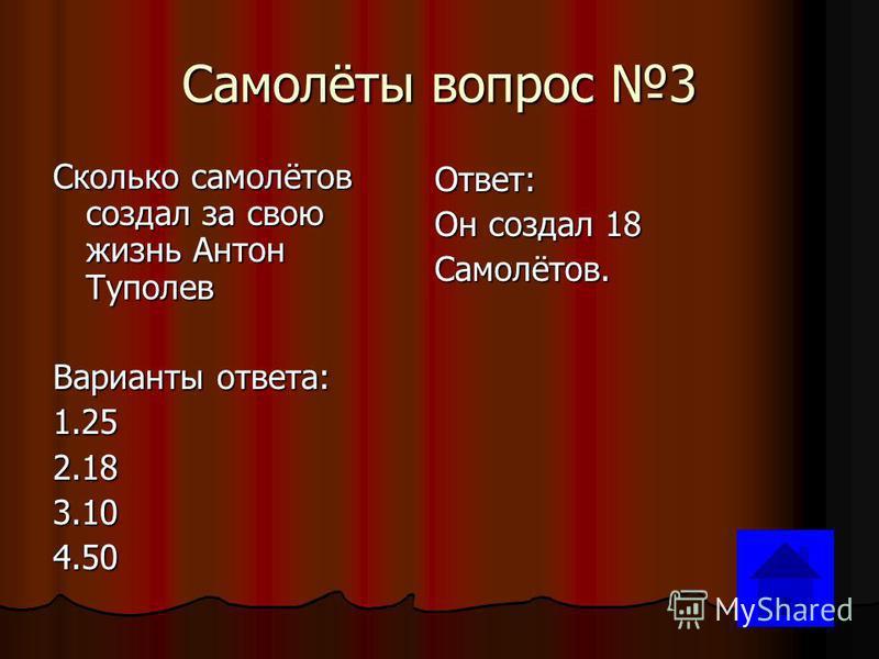 Самолёты вопрос 3 Сколько самолётов создал за свою жизнь Антон Туполев Варианты ответа: 1.252.183.104.50 Ответ: Он создал 18 Самолётов.
