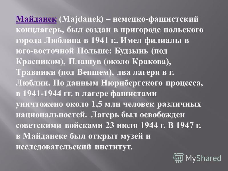 Майданек Майданек (Majdanek) – немецко - фашистский концлагерь, был создан в пригороде польского города Люблина в 1941 г.. Имел филиалы в юго - восточной Польше : Будзынь ( под Красником ), Плашув ( около Кракова ), Травники ( под Вепшем ), два лагер